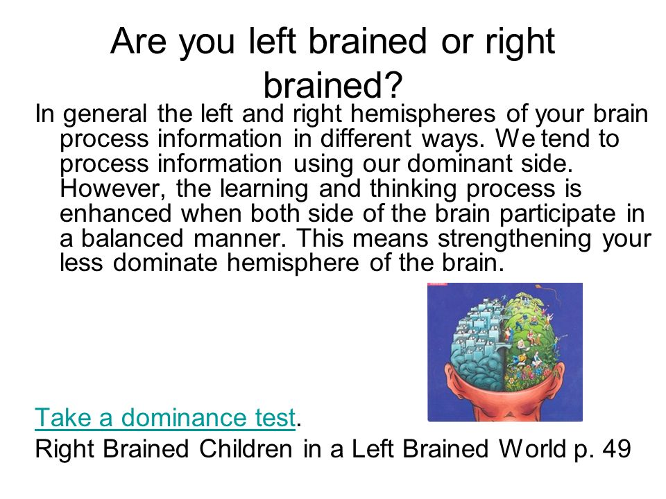 Are you left brained or right brained? In general the left and right hemispheres of your brain process information in different ways. We tend to proce