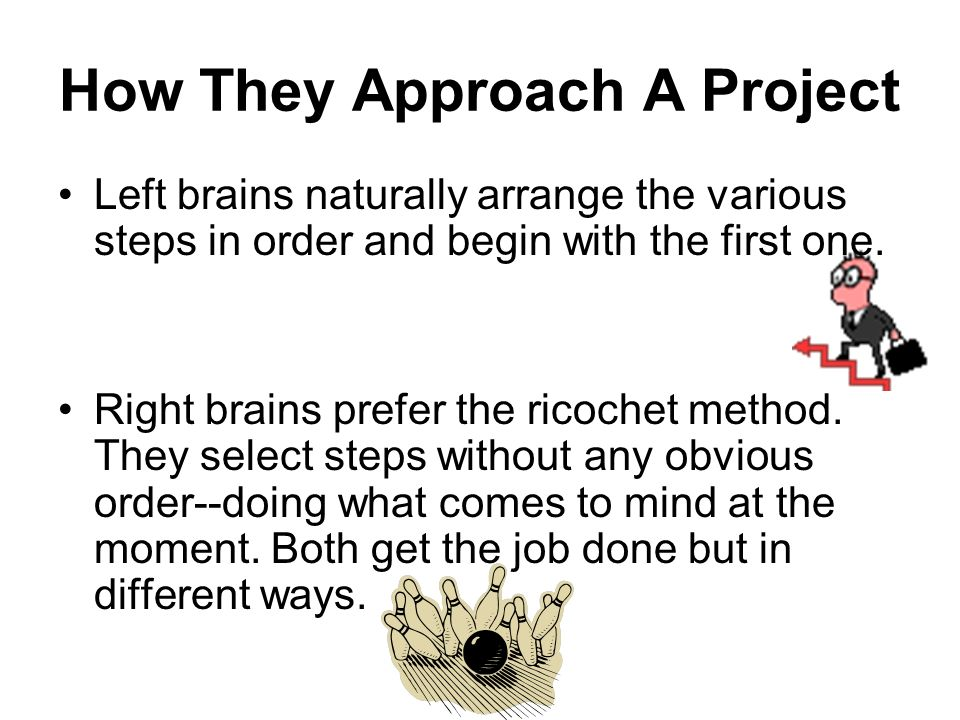 How They Approach A Project Left brains naturally arrange the various steps in order and begin with the first one. Right brains prefer the ricochet me