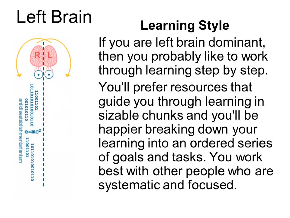 Left Brain Learning Style If you are left brain dominant, then you probably like to work through learning step by step. You'll prefer resources that g