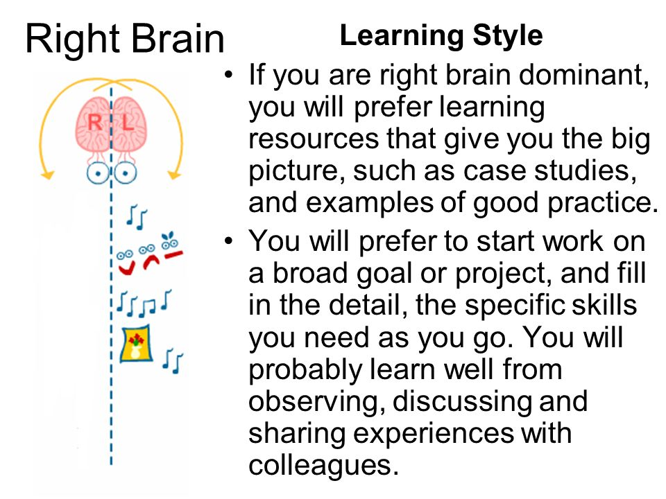 Right Brain Learning Style If you are right brain dominant, you will prefer learning resources that give you the big picture, such as case studies, an