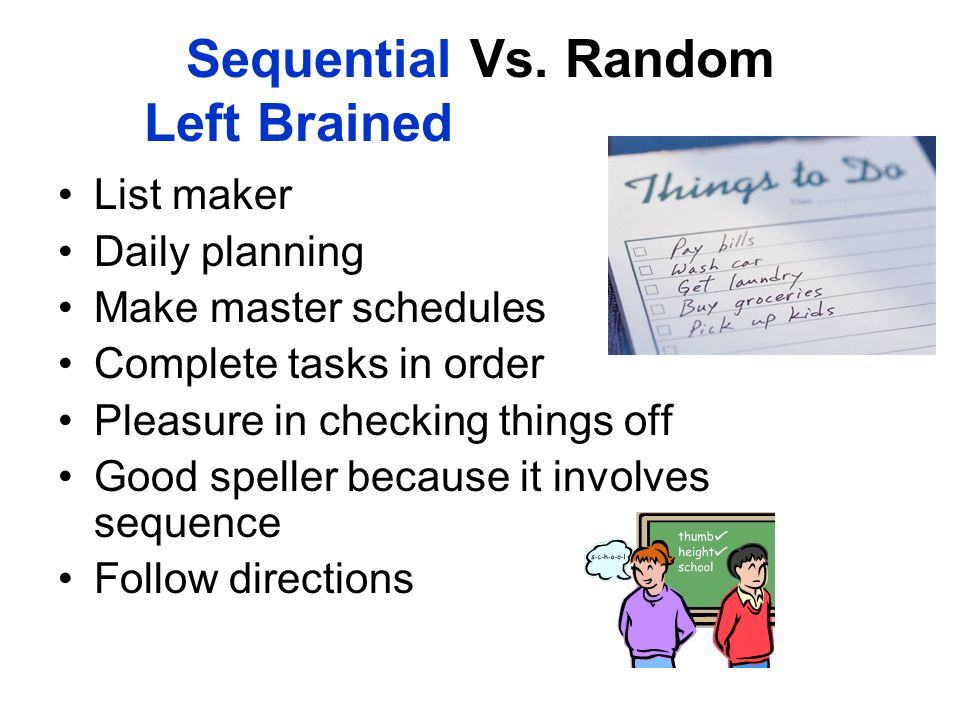 Sequential Vs. Random Left Brained List maker Daily planning Make master schedules Complete tasks in order Pleasure in checking things off Good spelle