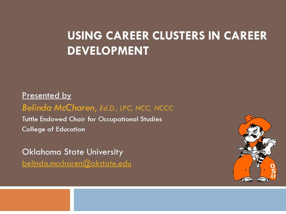 USING CAREER CLUSTERS IN CAREER DEVELOPMENT Presented by Belinda McCharen, Ed.D., LPC, NCC, NCCC Tuttle Endowed Chair for Occupational Studies College