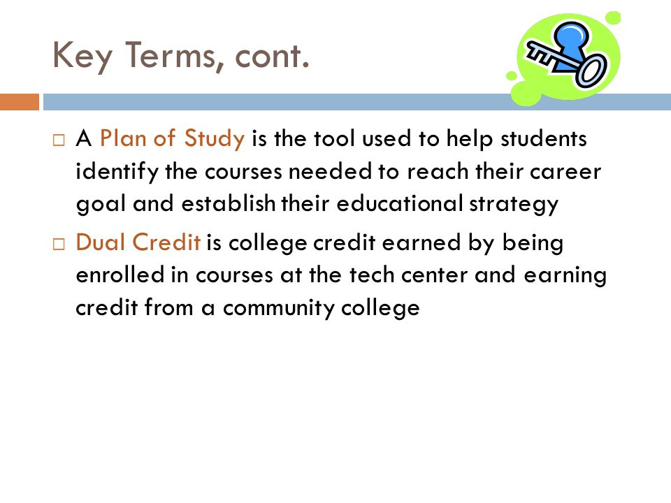 Key Terms, cont. A Plan of Study is the tool used to help students identify the courses needed to reach their career goal and establish their educatio