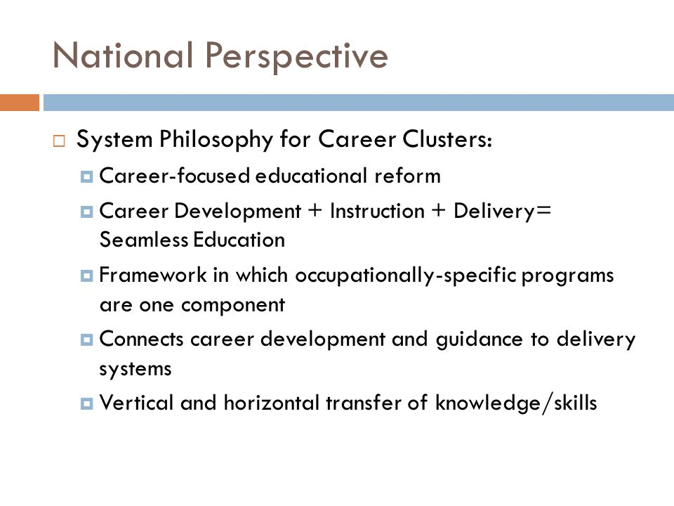 National Perspective System Philosophy for Career Clusters: Career-focused educational reform Career Development + Instruction + Delivery= Seamless Ed