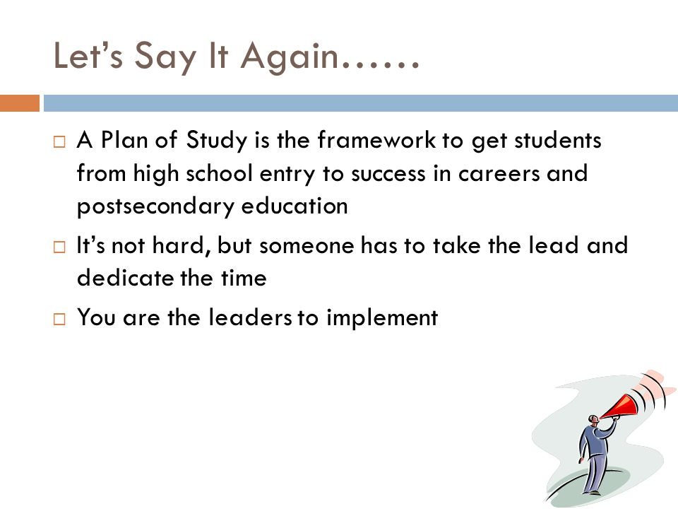 Lets Say It Again…… A Plan of Study is the framework to get students from high school entry to success in careers and postsecondary education Its not