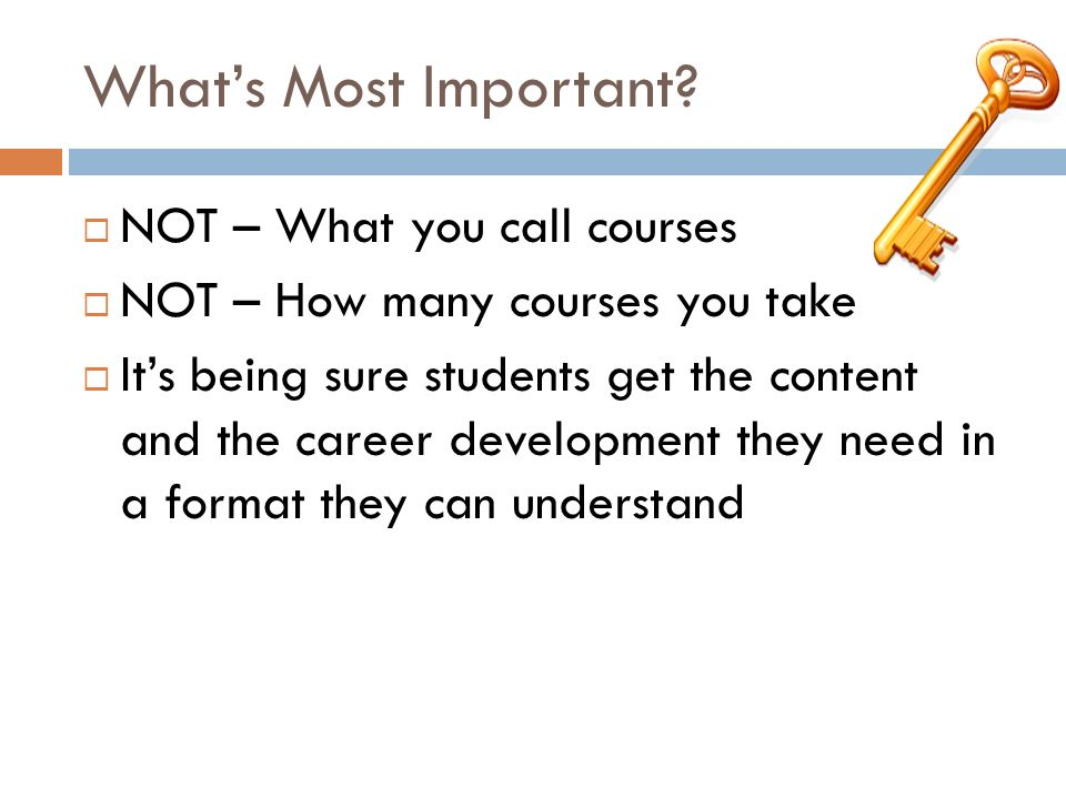 Whats Most Important? NOT – What you call courses NOT – How many courses you take Its being sure students get the content and the career development t