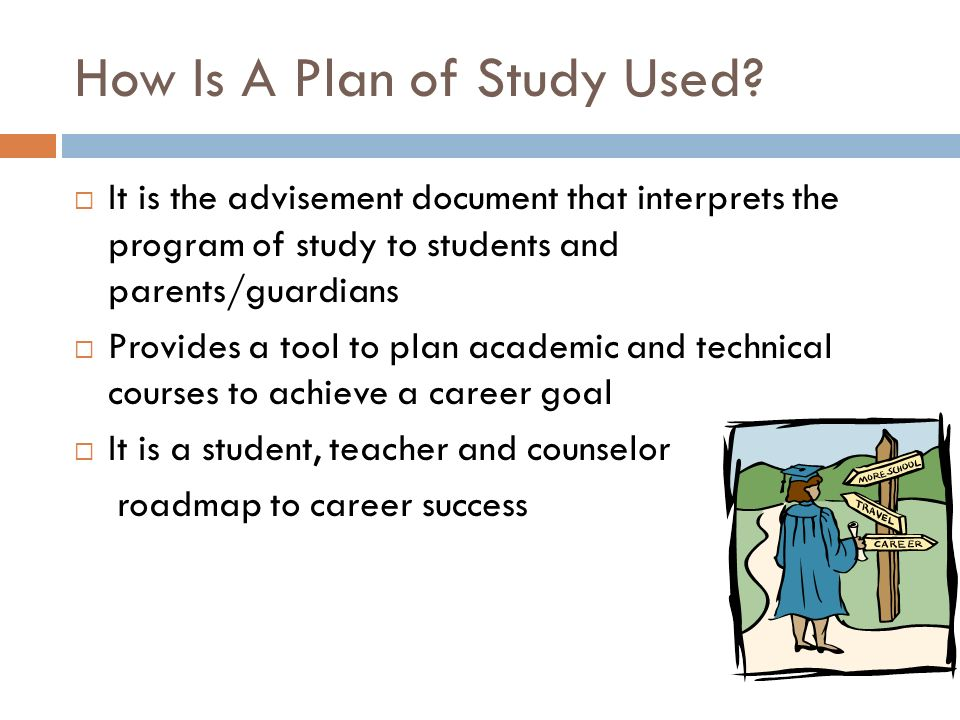 How Is A Plan of Study Used? It is the advisement document that interprets the program of study to students and parents/guardians Provides a tool to p