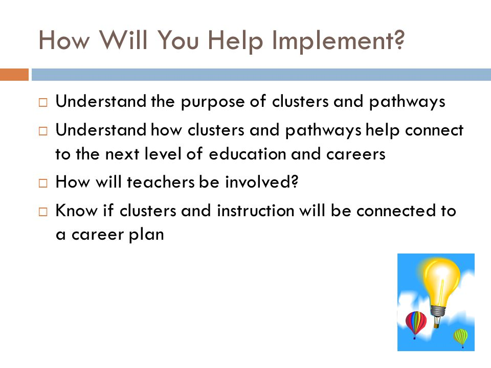 How Will You Help Implement? Understand the purpose of clusters and pathways Understand how clusters and pathways help connect to the next level of ed