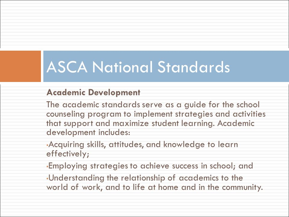 Academic Development The academic standards serve as a guide for the school counseling program to implement strategies and activities that support and