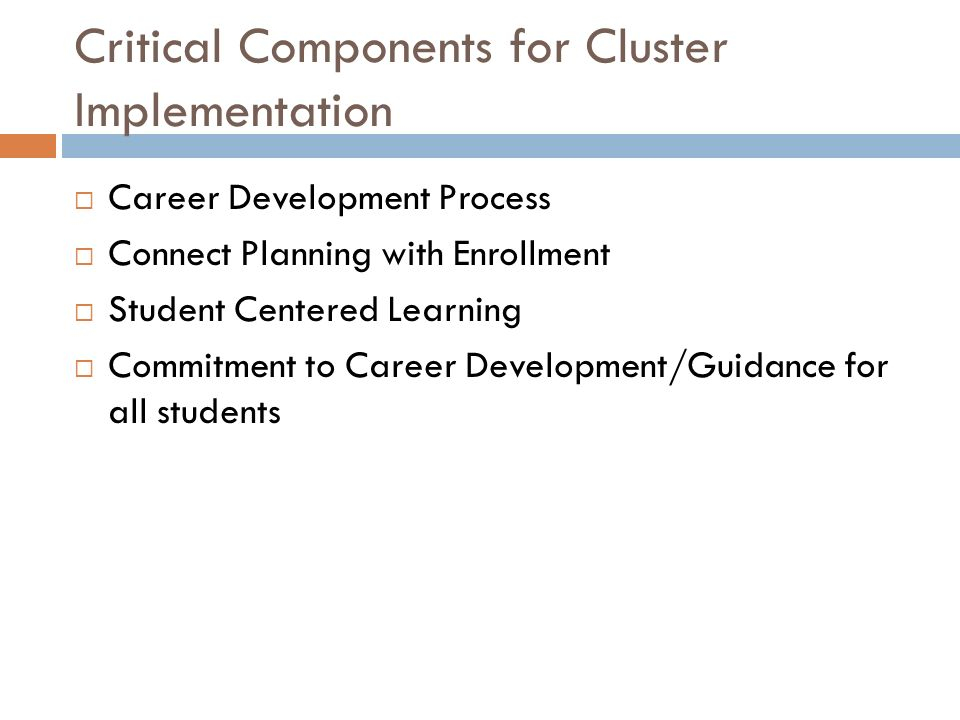 Critical Components for Cluster Implementation Career Development Process Connect Planning with Enrollment Student Centered Learning Commitment to Car