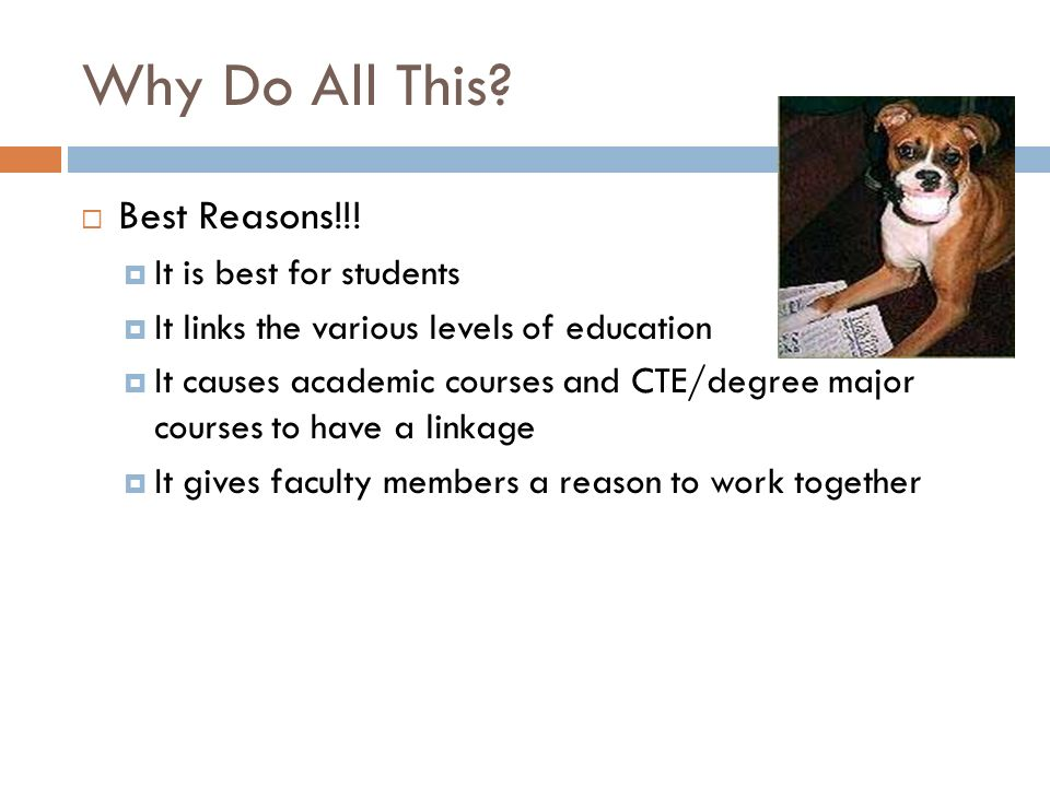 Why Do All This? Best Reasons!!! It is best for students It links the various levels of education It causes academic courses and CTE/degree major cour