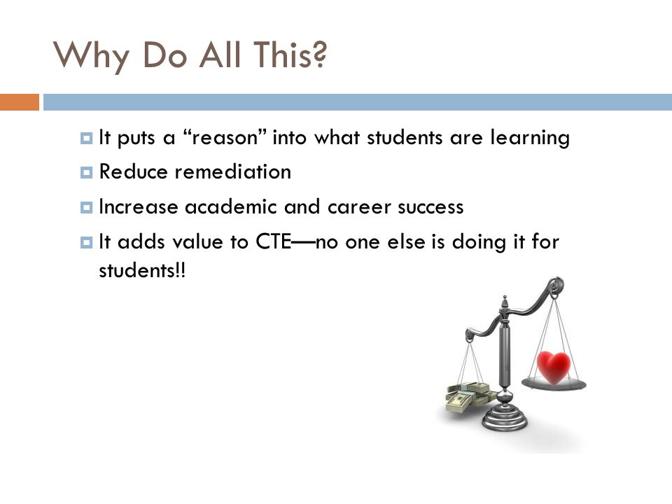 Why Do All This? It puts a reason into what students are learning Reduce remediation Increase academic and career success It adds value to CTEno one e