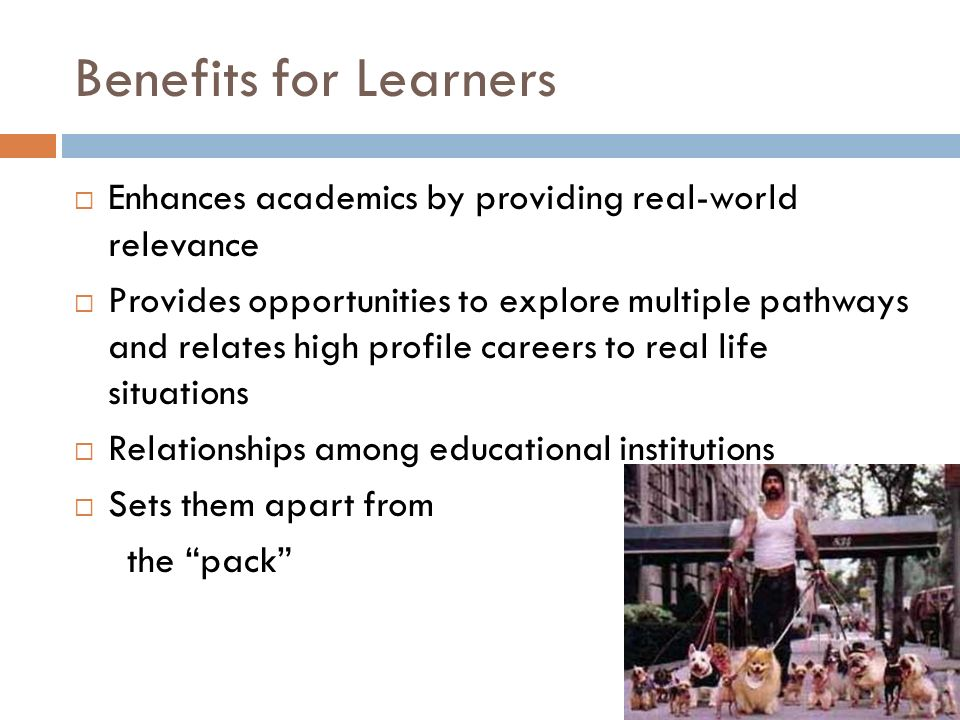 Benefits for Learners Enhances academics by providing real-world relevance Provides opportunities to explore multiple pathways and relates high profil