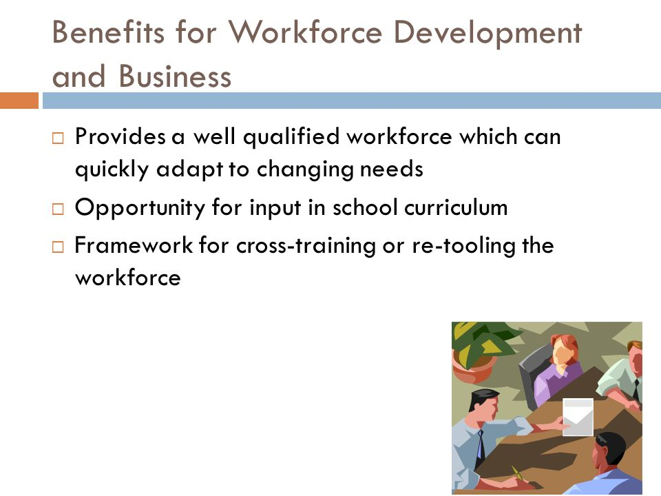 Benefits for Workforce Development and Business Provides a well qualified workforce which can quickly adapt to changing needs Opportunity for input in