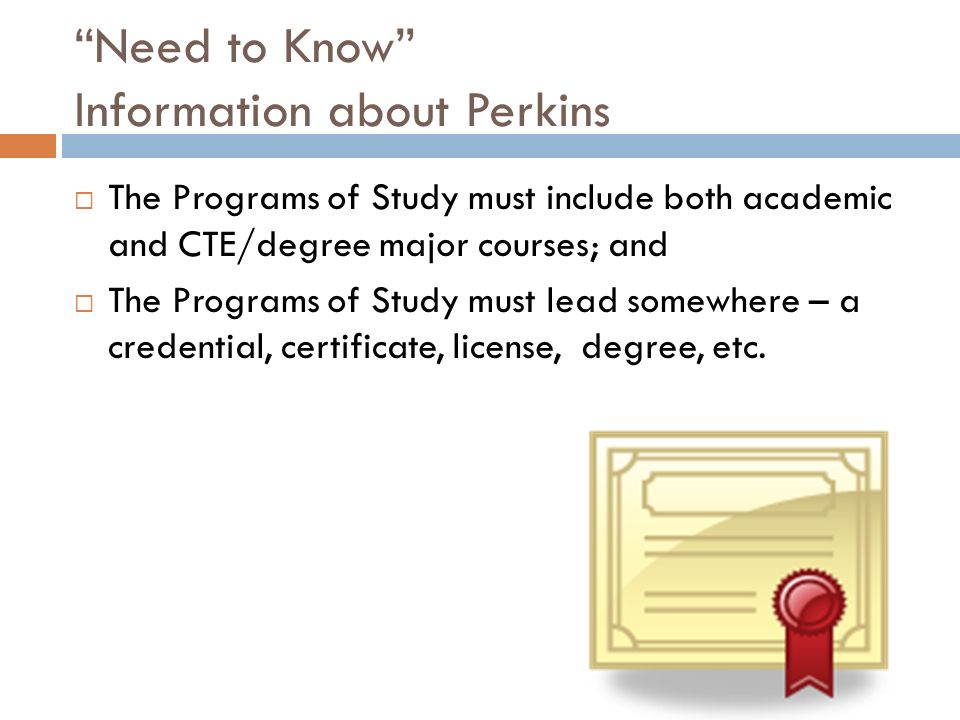 Need to Know Information about Perkins The Programs of Study must include both academic and CTE/degree major courses; and The Programs of Study must l