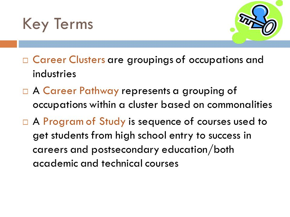 Key Terms Career Clusters are groupings of occupations and industries A Career Pathway represents a grouping of occupations within a cluster based on