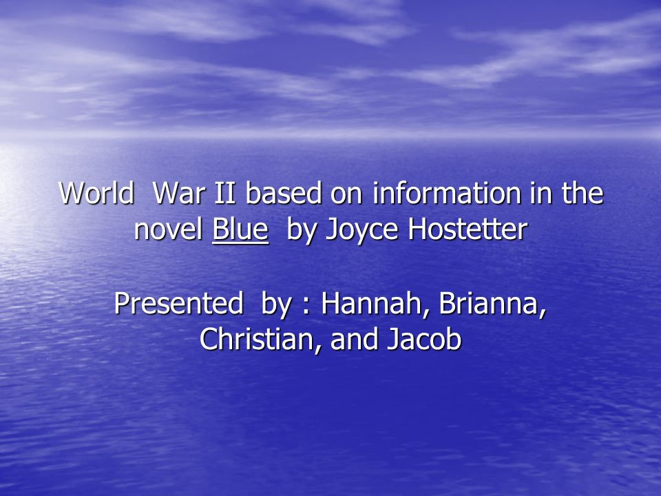 World War II based on information in the novel Blue by Joyce Hostetter Presented by : Hannah, Brianna, Christian, and Jacob