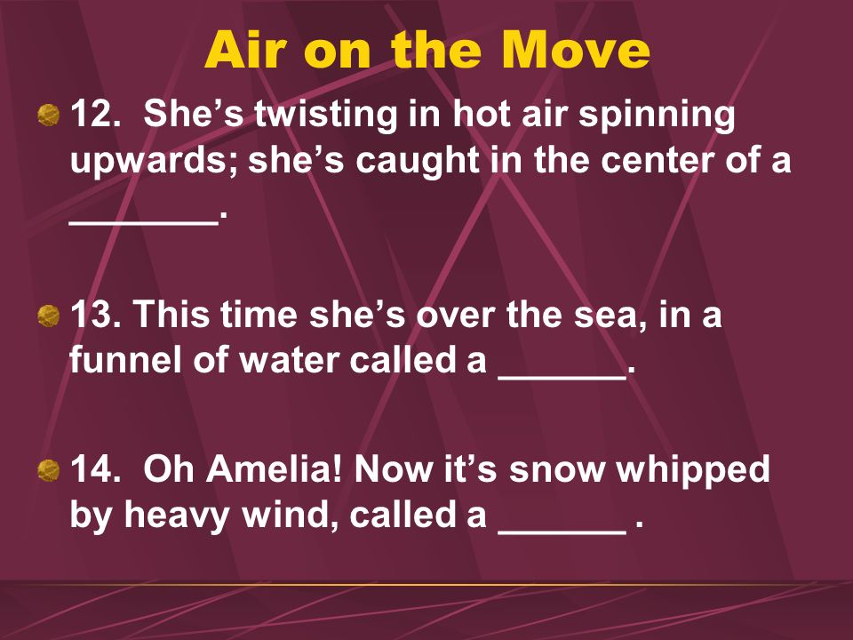 Air on the Move 12. Shes twisting in hot air spinning upwards; shes caught in the center of a _______. 13. This time shes over the sea, in a funnel of