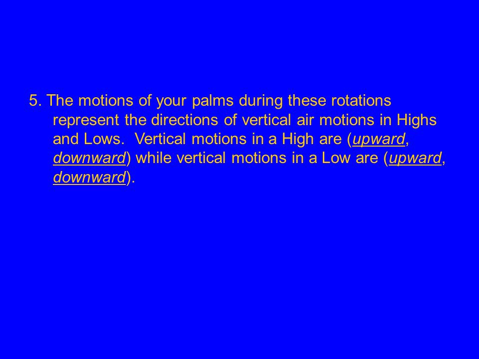 5. The motions of your palms during these rotations represent the directions of vertical air motions in Highs and Lows. Vertical motions in a High are