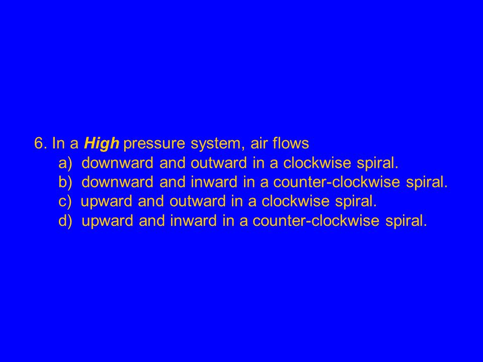 6. In a High pressure system, air flows a) downward and outward in a clockwise spiral. b) downward and inward in a counter-clockwise spiral. c) upward