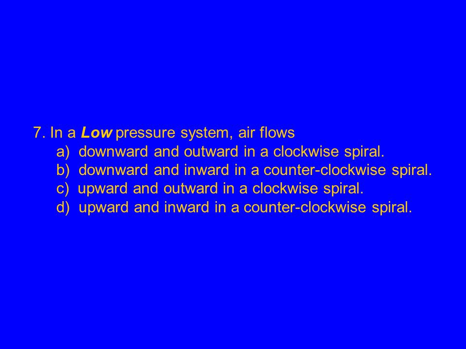 7. In a Low pressure system, air flows a) downward and outward in a clockwise spiral. b) downward and inward in a counter-clockwise spiral. c) upward