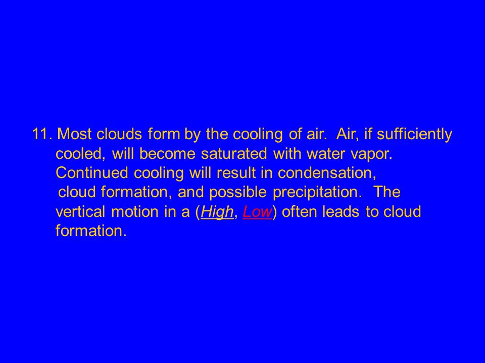 11. Most clouds form by the cooling of air. Air, if sufficiently cooled, will become saturated with water vapor. Continued cooling will result in cond