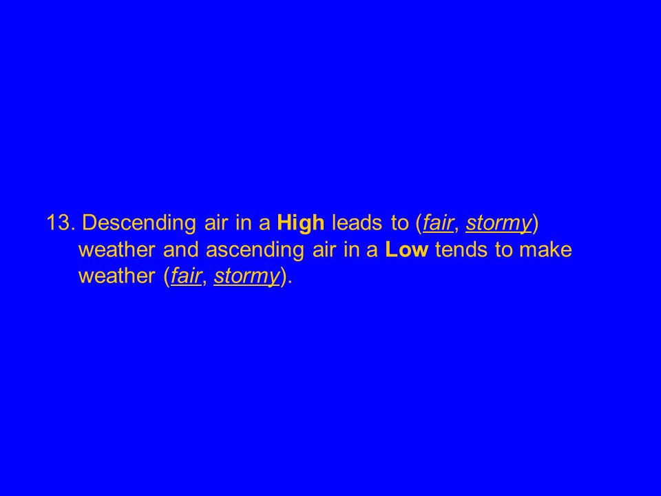 13. Descending air in a High leads to (fair, stormy) weather and ascending air in a Low tends to make weather (fair, stormy).