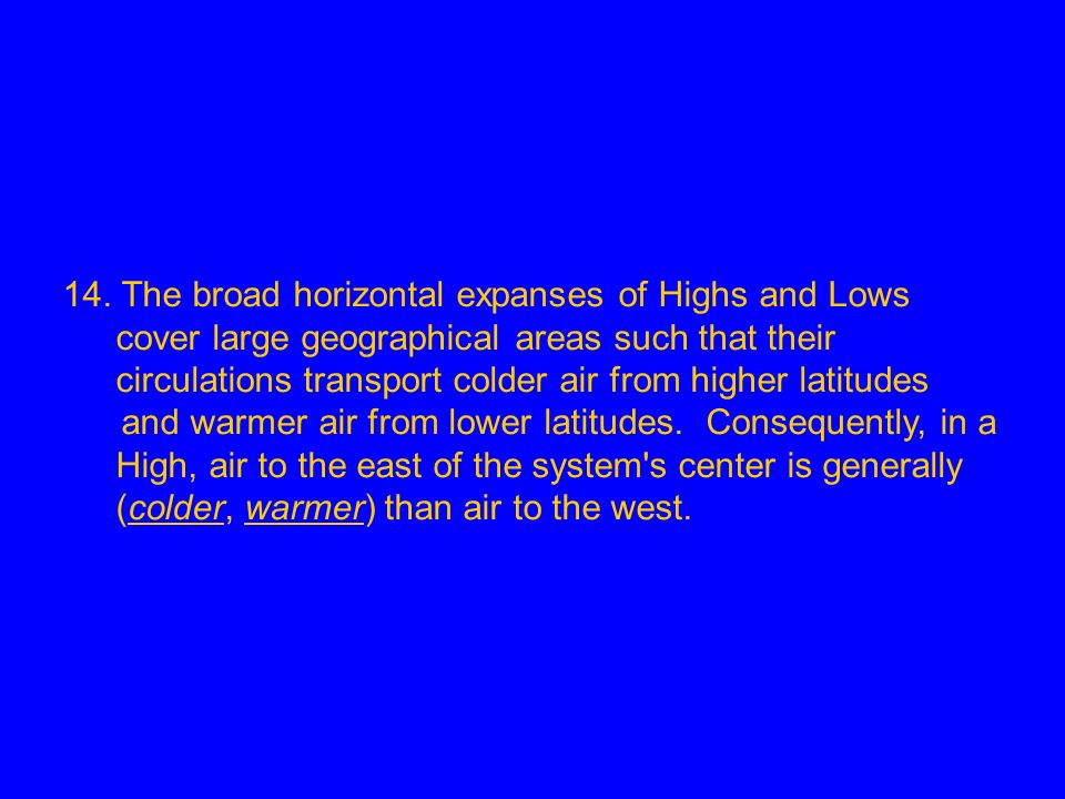 14. The broad horizontal expanses of Highs and Lows cover large geographical areas such that their circulations transport colder air from higher latit