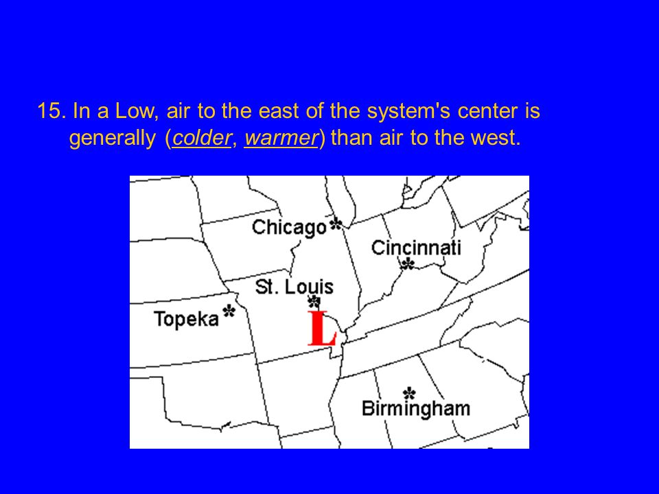 15. In a Low, air to the east of the system's center is generally (colder, warmer) than air to the west.