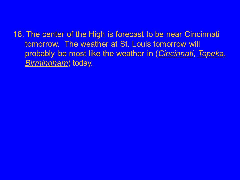 18. The center of the High is forecast to be near Cincinnati tomorrow. The weather at St. Louis tomorrow will probably be most like the weather in (Ci