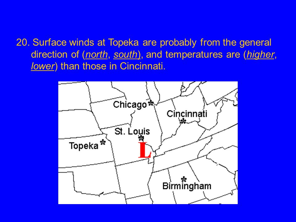 20. Surface winds at Topeka are probably from the general direction of (north, south), and temperatures are (higher, lower) than those in Cincinnati.