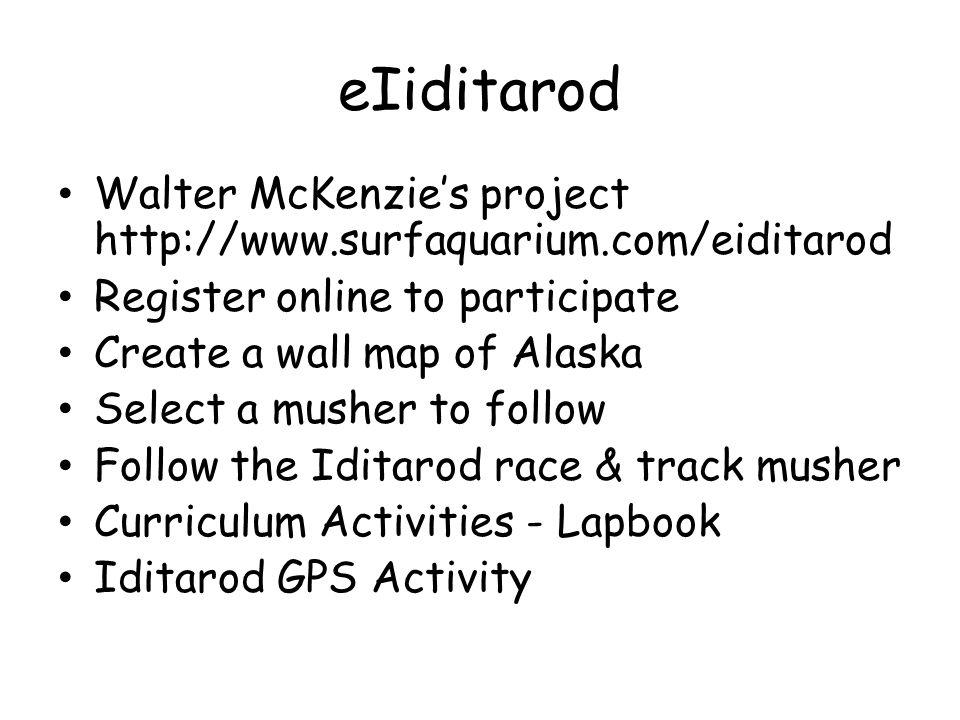 eIiditarod Walter McKenzies project http://www.surfaquarium.com/eiditarod Register online to participate Create a wall map of Alaska Select a musher to follow Follow the Iditarod race & track musher Curriculum Activities - Lapbook Iditarod GPS Activity