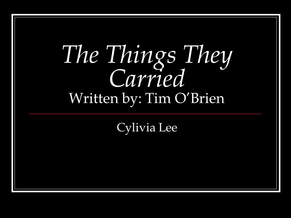 The Things They Carried Written by: Tim OBrien Cylivia Lee