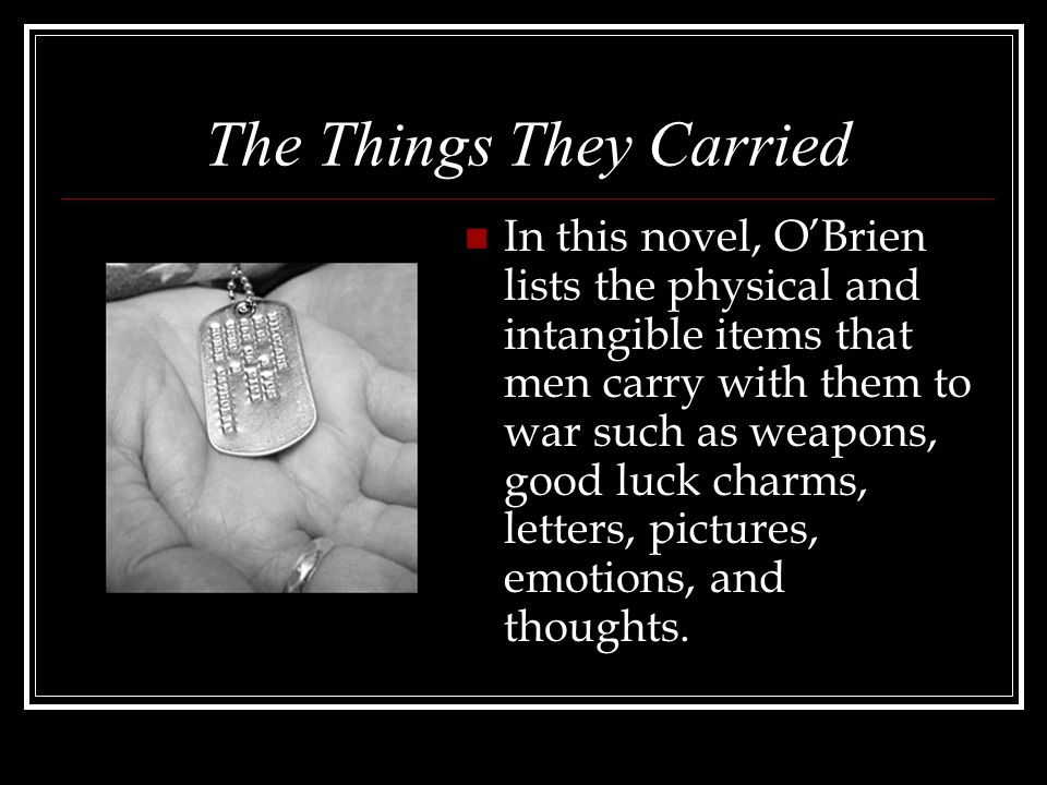 The Things They Carried In this novel, OBrien lists the physical and intangible items that men carry with them to war such as weapons, good luck charms, letters, pictures, emotions, and thoughts.