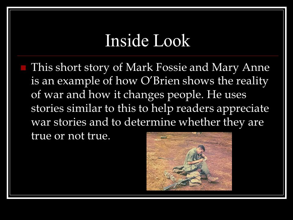 Inside Look This short story of Mark Fossie and Mary Anne is an example of how OBrien shows the reality of war and how it changes people.
