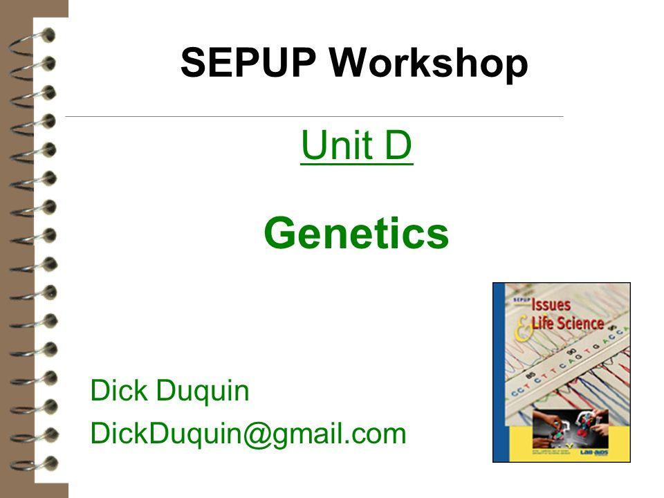 SEPUP Workshop Unit D Genetics Dick Duquin DickDuquin@gmail.com