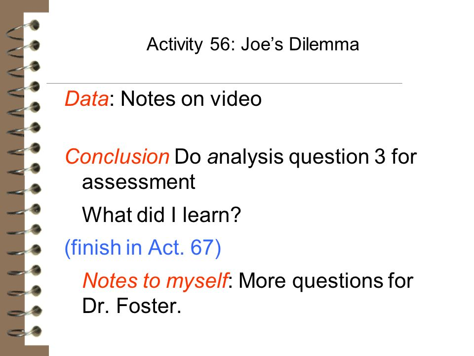 Activity 56: Joes Dilemma Data: Notes on video Conclusion Do analysis question 3 for assessment What did I learn? (finish in Act. 67) Notes to myself: