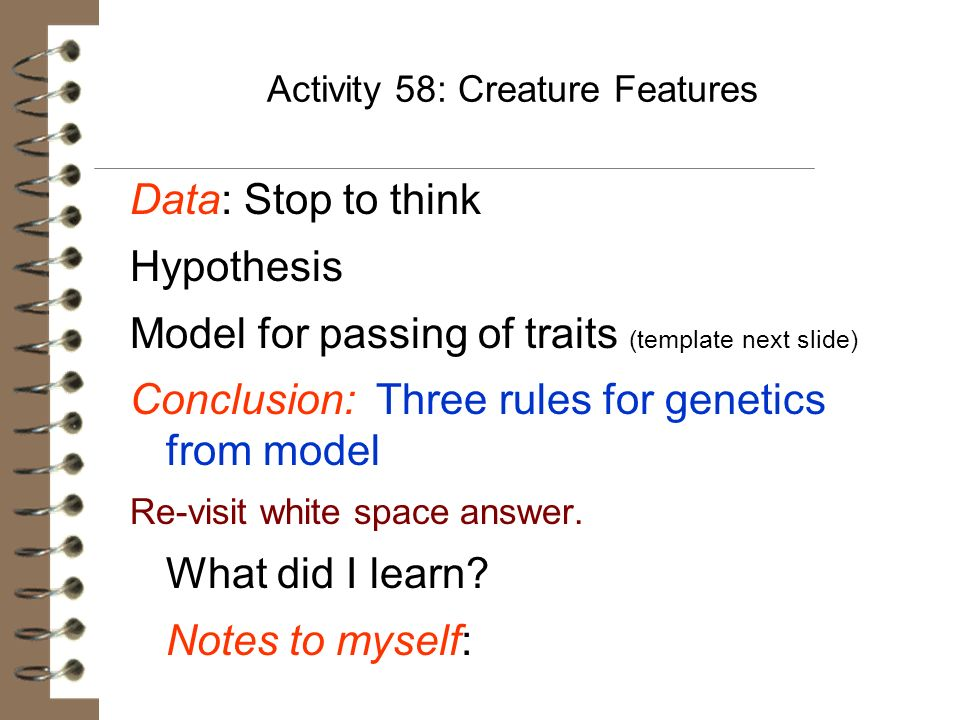 Activity 58: Creature Features Data: Stop to think Hypothesis Model for passing of traits (template next slide) Conclusion: Three rules for genetics f