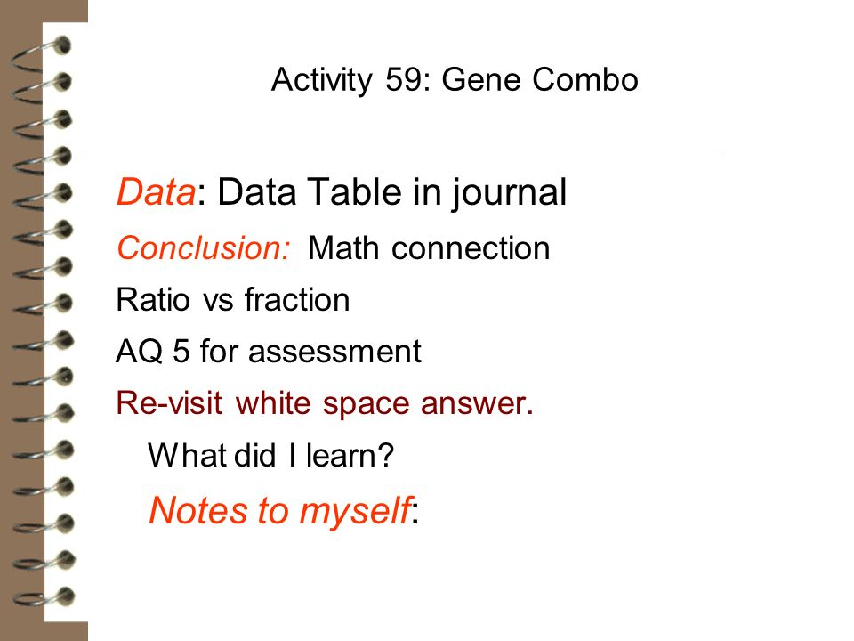 Activity 59: Gene Combo Data: Data Table in journal Conclusion: Math connection Ratio vs fraction AQ 5 for assessment Re-visit white space answer. Wha