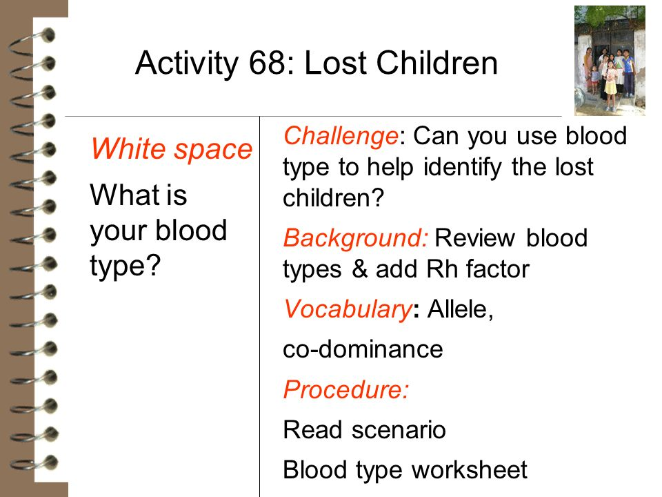Activity 68: Lost Children White space What is your blood type? Challenge: Can you use blood type to help identify the lost children? Background: Revi