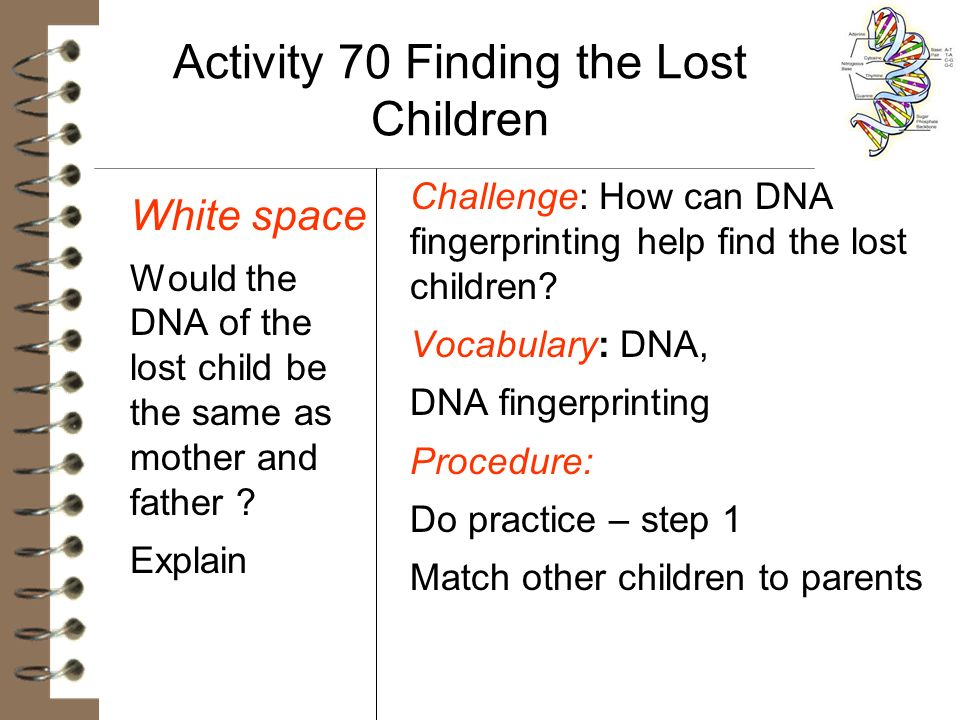 Activity 70 Finding the Lost Children White space Would the DNA of the lost child be the same as mother and father ? Explain Challenge: How can DNA fi