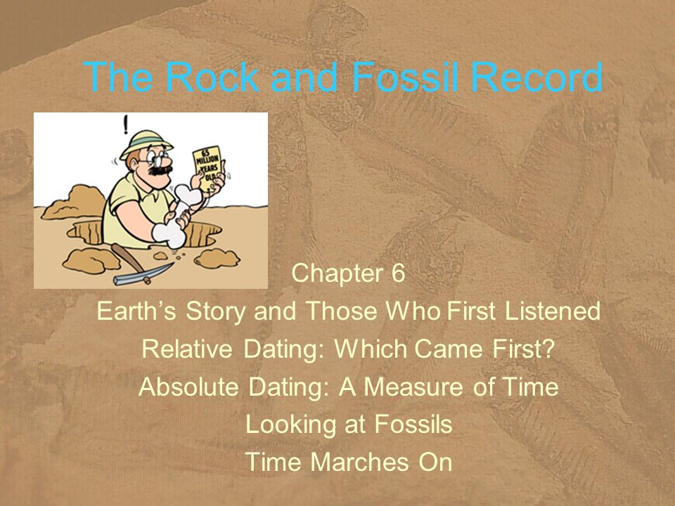 The Rock and Fossil Record Chapter 6 Earths Story and Those Who First Listened Relative Dating: Which Came First? Absolute Dating: A Measure of Time L