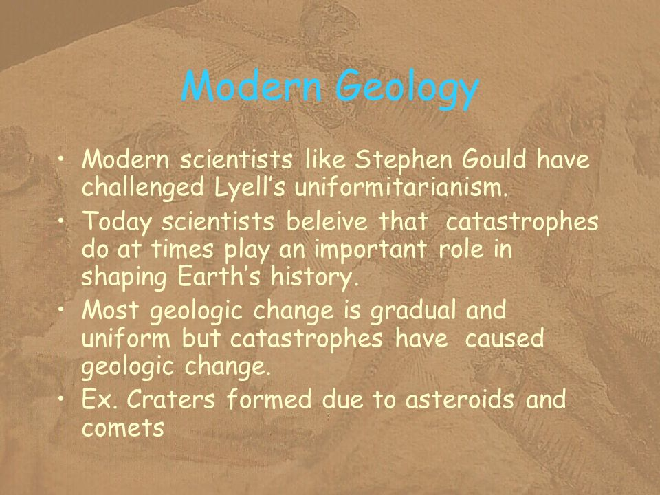 Modern Geology Modern scientists like Stephen Gould have challenged Lyells uniformitarianism. Today scientists beleive that catastrophes do at times p