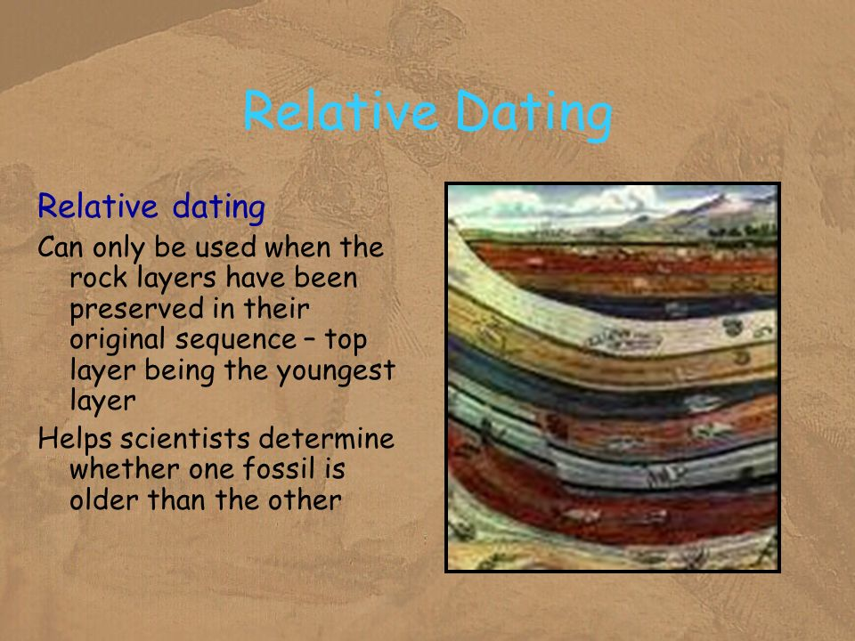 Relative Dating Relative dating Can only be used when the rock layers have been preserved in their original sequence – top layer being the youngest la