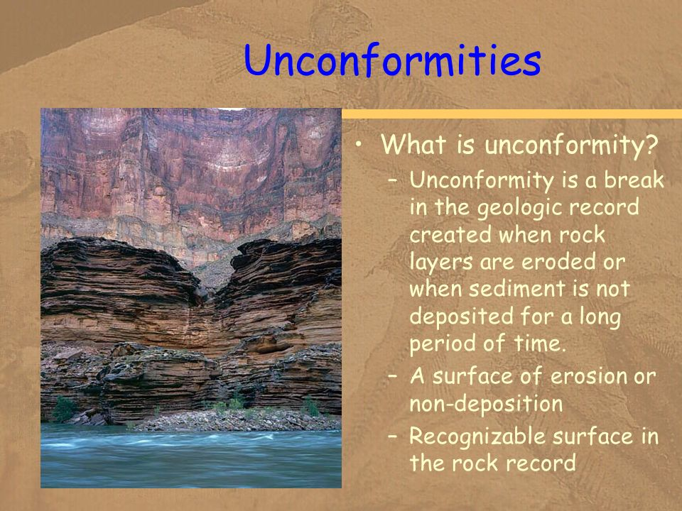 Unconformities What is unconformity? –Unconformity is a break in the geologic record created when rock layers are eroded or when sediment is not depos