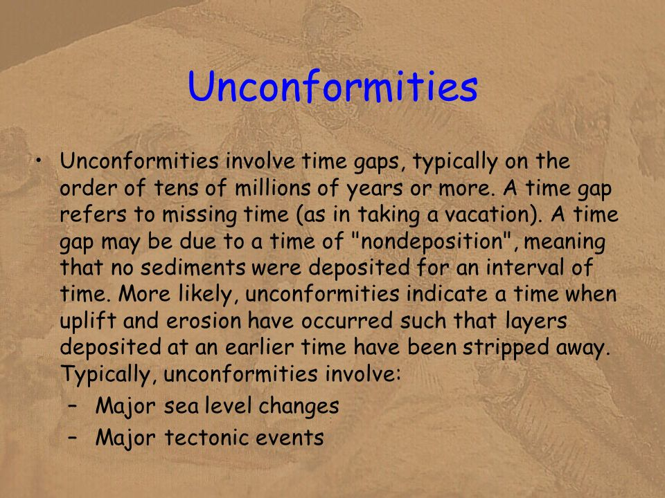 Unconformities Unconformities involve time gaps, typically on the order of tens of millions of years or more. A time gap refers to missing time (as in