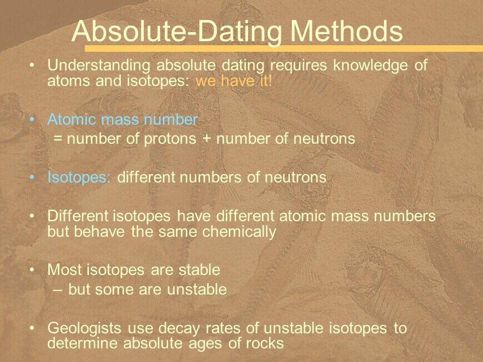 Understanding absolute dating requires knowledge of atoms and isotopes: we have it! Atomic mass number = number of protons + number of neutrons Isotop