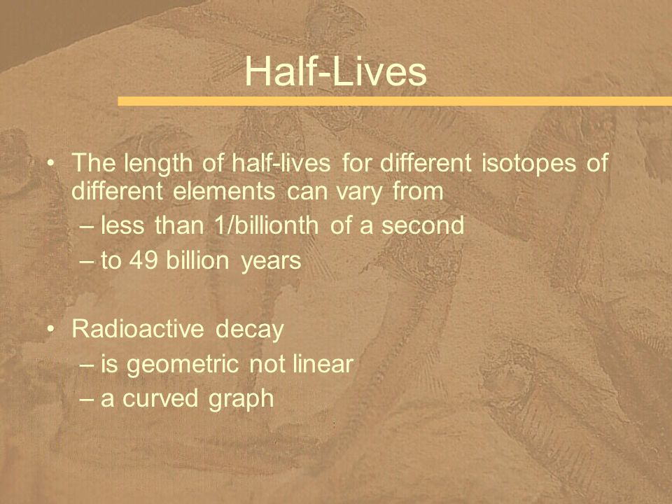 The length of half-lives for different isotopes of different elements can vary from –less than 1/billionth of a second –to 49 billion years Radioactiv