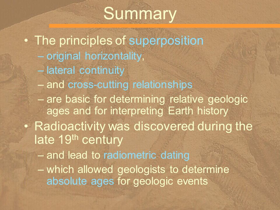 Summary The principles of superposition –original horizontality, –lateral continuity –and cross-cutting relationships –are basic for determining relat