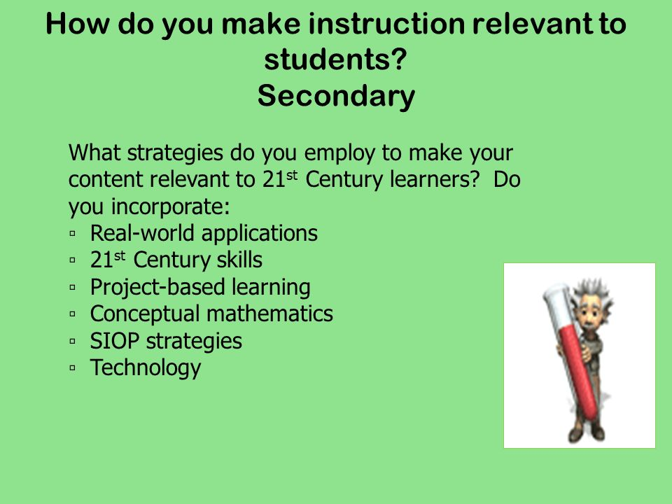 How do you make instruction relevant to students? Secondary What strategies do you employ to make your content relevant to 21 st Century learners? Do